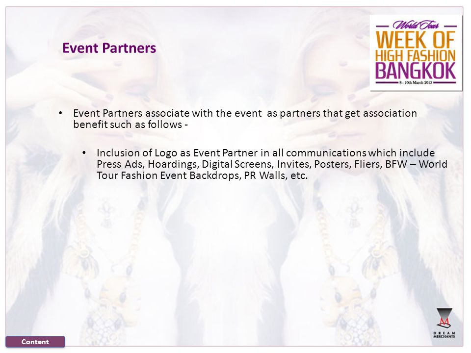 Event Partners associate with the event as partners that get association benefit such as follows - Inclusion of Logo as Event Partner in all communications which include Press Ads, Hoardings, Digital Screens, Invites, Posters, Fliers, BFW – World Tour Fashion Event Backdrops, PR Walls, etc.