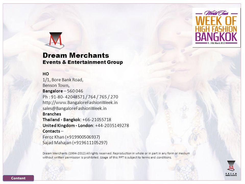 Dream Merchants Events & Entertainment Group HO 1/1, Bore Bank Road, Benson Town, Bangalore – 560 046 Ph : 91-80- 42048571 / 764 / 765 / 270 http://www.BangaloreFashionWeek.in sales@BangaloreFashionWeek.in Branches Thailand - Bangkok: +66-21055718 United Kingdom - London: +44-2035149278 Contacts – Feroz Khan (+919900506937) Sajad Mahajan (+919611105297) Dream Merchants (1994-2012) All rights reserved.