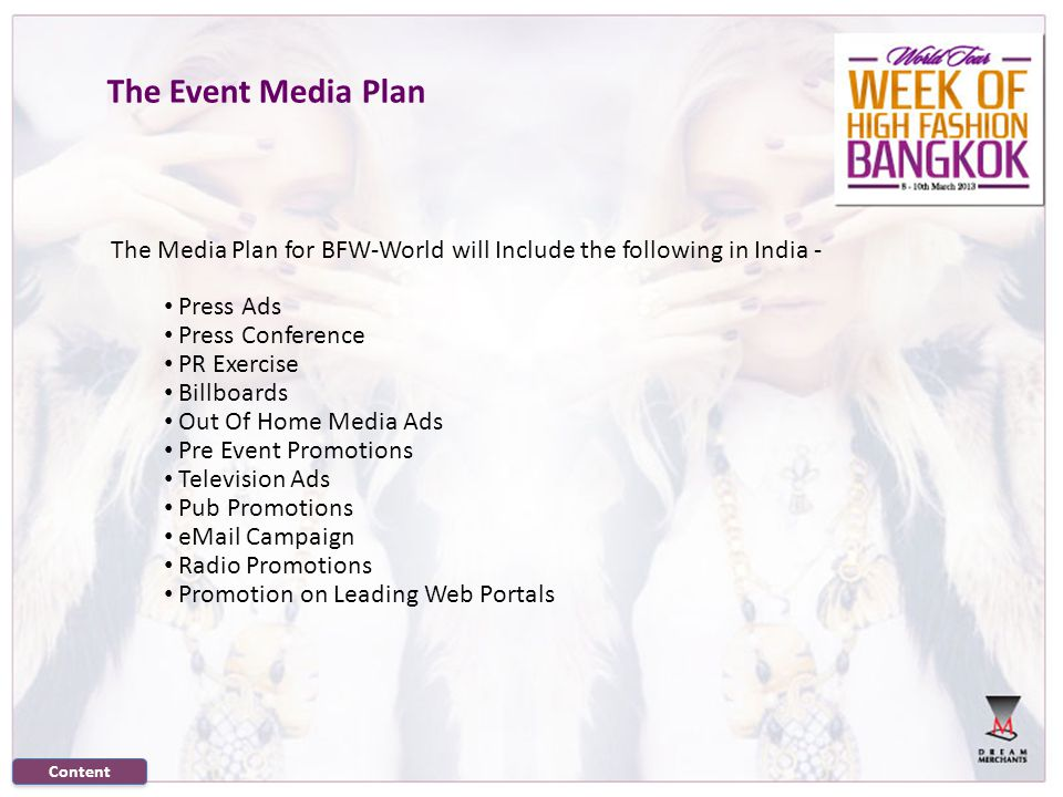 The Event Media Plan The Media Plan for BFW-World will Include the following in India - Press Ads Press Conference PR Exercise Billboards Out Of Home Media Ads Pre Event Promotions Television Ads Pub Promotions eMail Campaign Radio Promotions Promotion on Leading Web Portals Content
