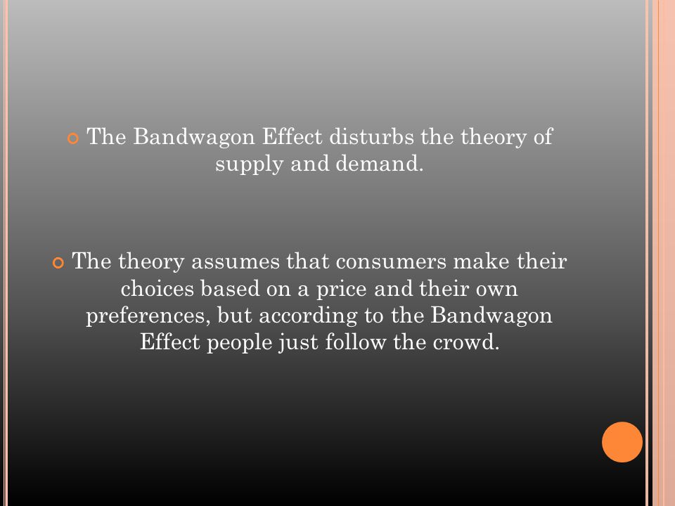 The Bandwagon Effect disturbs the theory of supply and demand.