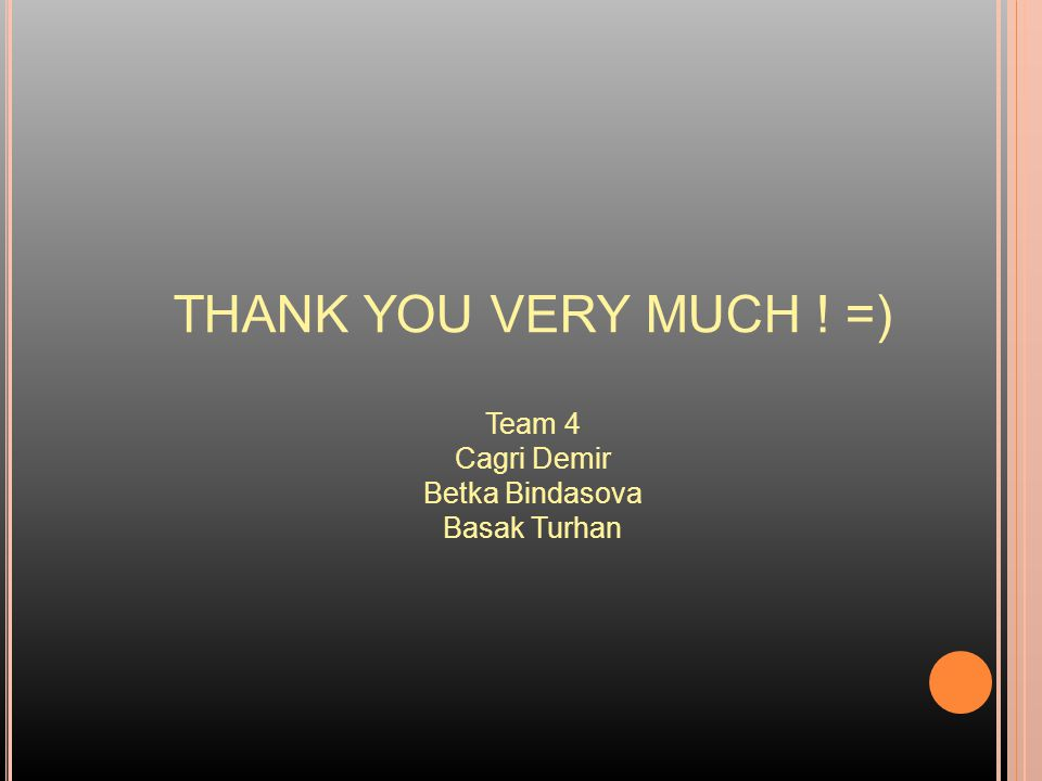 THANK YOU VERY MUCH ! =) Team 4 Cagri Demir Betka Bindasova Basak Turhan