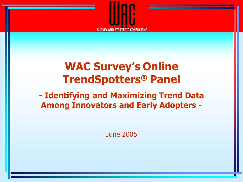 WAC Surveys Online TrendSpotters ® Panel - Identifying and Maximizing Trend Data Among Innovators and Early Adopters - June 2005