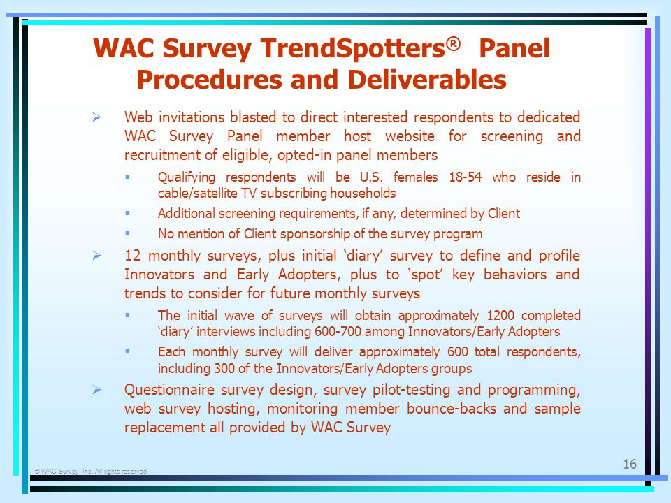 © WAC Survey, Inc. All rights reserved. 16 WAC Survey TrendSpotters ® Panel Procedures and Deliverables Web invitations blasted to direct interested r