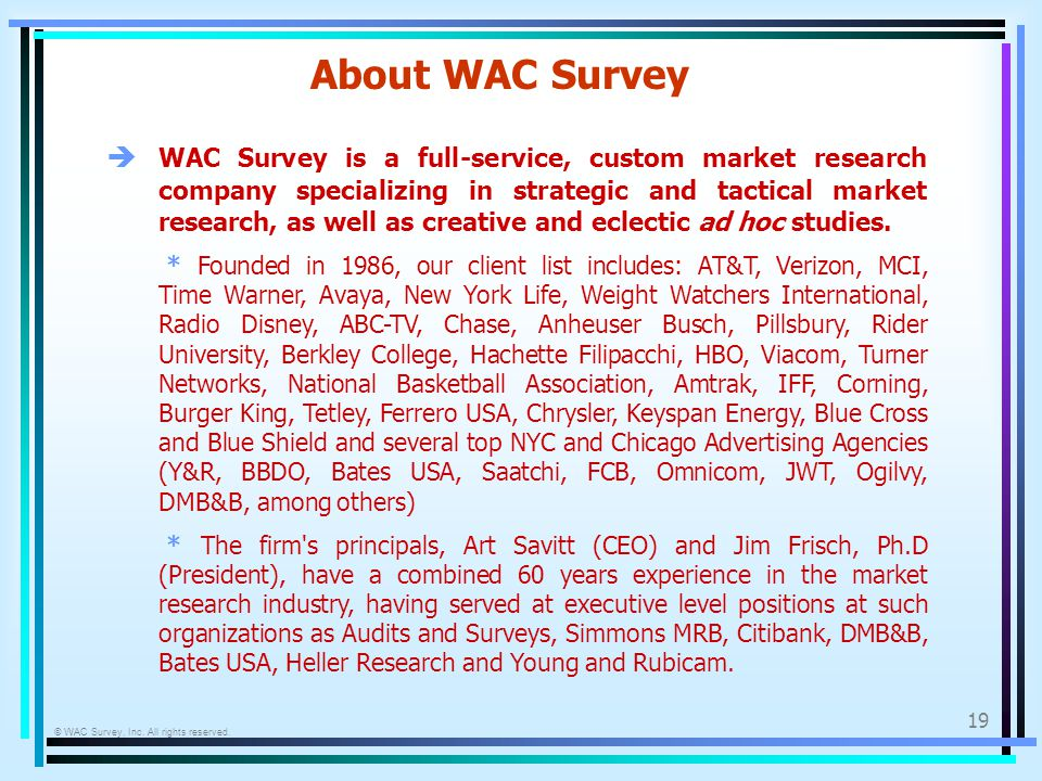 © WAC Survey, Inc. All rights reserved. 19 About WAC Survey WAC Survey is a full-service, custom market research company specializing in strategic and