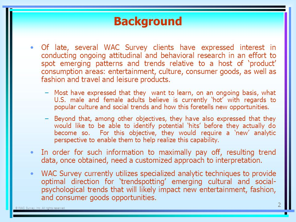 © WAC Survey, Inc. All rights reserved. 2 Background Of late, several WAC Survey clients have expressed interest in conducting ongoing attitudinal and