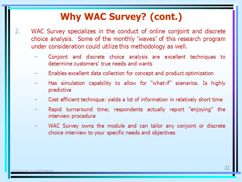 © WAC Survey, Inc. All rights reserved. 22 Why WAC Survey? (cont.) 2.WAC Survey specializes in the conduct of online conjoint and discrete choice anal