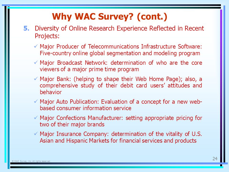 © WAC Survey, Inc. All rights reserved. 24 Why WAC Survey? (cont.) 5.Diversity of Online Research Experience Reflected in Recent Projects: Major Produ