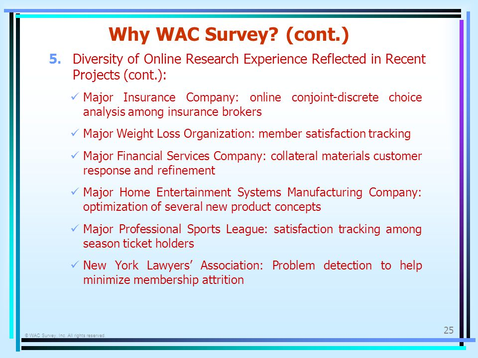 © WAC Survey, Inc. All rights reserved. 25 Why WAC Survey? (cont.) Major Insurance Company: online conjoint-discrete choice analysis among insurance b
