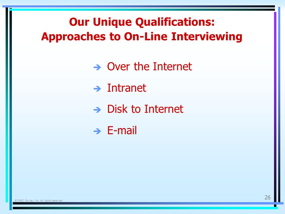 © WAC Survey, Inc. All rights reserved. 26 Our Unique Qualifications: Approaches to On-Line Interviewing è Over the Internet è Intranet è Disk to Inte