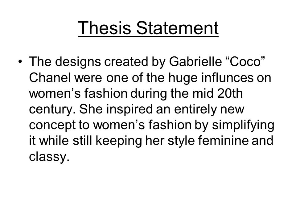 Thesis Statement The designs created by Gabrielle Coco Chanel were one of the huge influnces on womens fashion during the mid 20th century. She inspir