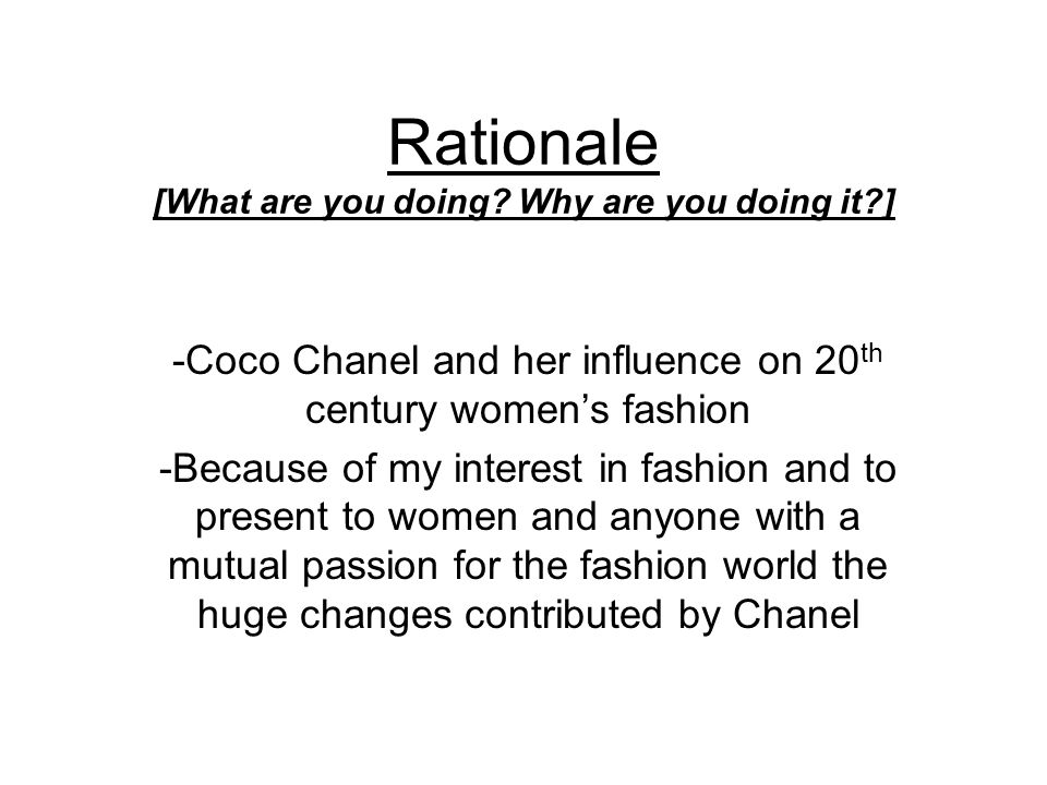 Methodology [How are you going to do it?] I am going to analyze and explain : Coco Chanel s personal style Her designs How her fashion came to be popular during her lifetime How it affected so many woman around the world How it has changed fashion during the 20th century and influenced so many aspects in the world of fashion