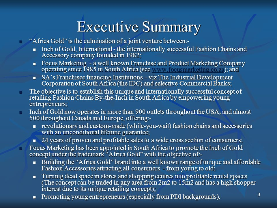 3 Executive Summary Africa Gold is the culmination of a joint venture between:- Africa Gold is the culmination of a joint venture between:- Inch of Gold, International - the internationally successful Fashion Chains and Accessory company founded in 1982; Inch of Gold, International - the internationally successful Fashion Chains and Accessory company founded in 1982; Focus Marketing - a well known Franchise and Product Marketing Company operating since 1985 in South Africa (see www.focusmarketing.co.za); and Focus Marketing - a well known Franchise and Product Marketing Company operating since 1985 in South Africa (see www.focusmarketing.co.za); andwww.focusmarketing.co.za SAs Franchisee financing Institutions – viz The Industrial Development Corporation of South Africa (the IDC) and selective Commercial Banks; SAs Franchisee financing Institutions – viz The Industrial Development Corporation of South Africa (the IDC) and selective Commercial Banks; The objective is to establish this unique and internationally successful concept of retailing Fashion Chains By-the-Inch in South Africa by empowering young entrepreneurs; The objective is to establish this unique and internationally successful concept of retailing Fashion Chains By-the-Inch in South Africa by empowering young entrepreneurs; Inch of Gold now operates in more than 900 outlets throughout the USA, and almost 500 throughout Canada and Europe, offering:- Inch of Gold now operates in more than 900 outlets throughout the USA, and almost 500 throughout Canada and Europe, offering:- revolutionary and custom-made (while-you-wait) fashion chains and accessories with an unconditional lifetime guarantee; revolutionary and custom-made (while-you-wait) fashion chains and accessories with an unconditional lifetime guarantee; 24 years of proven and profitable sales to a wide cross section of consumers; 24 years of proven and profitable sales to a wide cross section of consumers; Focus Marketing has been appointed in South Africa to promote the Inch of Gold concept under the trademark Africa Gold with the objective of:- Focus Marketing has been appointed in South Africa to promote the Inch of Gold concept under the trademark Africa Gold with the objective of:- Building the Africa Gold brand into a well known range of unique and affordable Fashion Accessories attracting all consumers - from young to old; Building the Africa Gold brand into a well known range of unique and affordable Fashion Accessories attracting all consumers - from young to old; Turning dead space in stores and shopping centres into profitable rental spaces (The concept can be traded in any area from 2m2 to 15m2 and has a high shopper interest due to its unique retailing concept); Turning dead space in stores and shopping centres into profitable rental spaces (The concept can be traded in any area from 2m2 to 15m2 and has a high shopper interest due to its unique retailing concept); Promoting young entrepreneurs (especially from PDI backgrounds).
