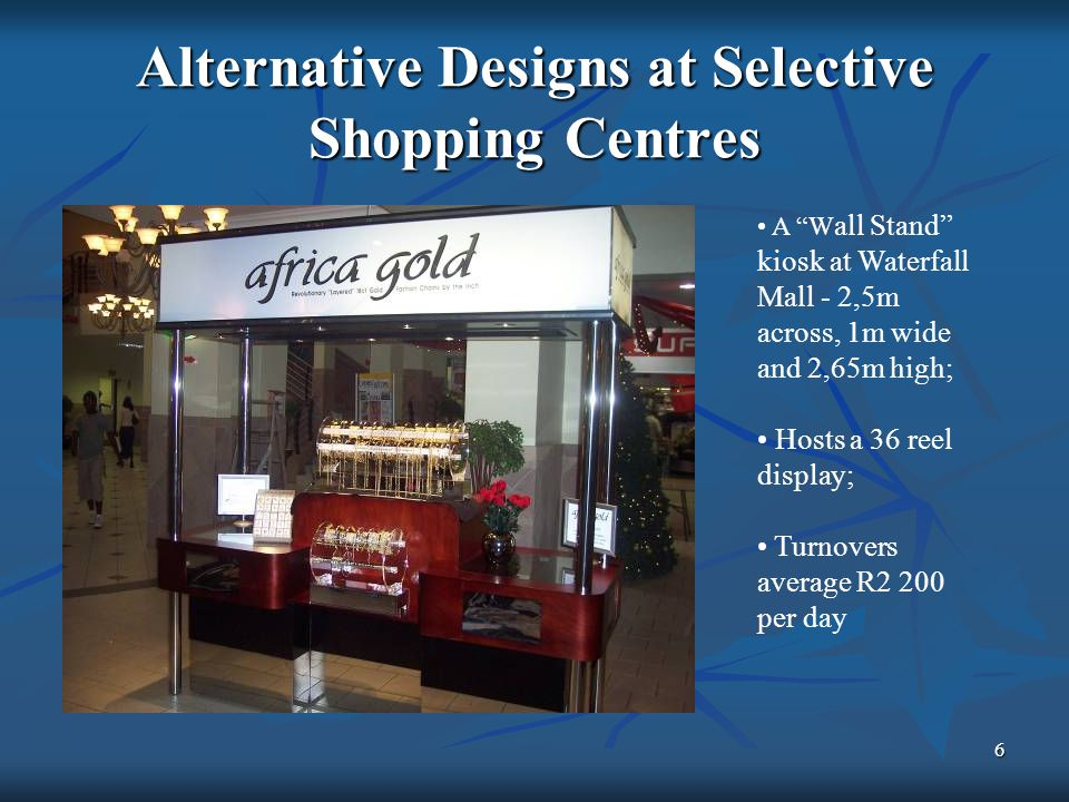 6 Alternative Designs at Selective Shopping Centres A W all Stand kiosk at Waterfall Mall - 2,5m across, 1m wide and 2,65m high; Hosts a 36 reel display; Turnovers average R2 200 per day