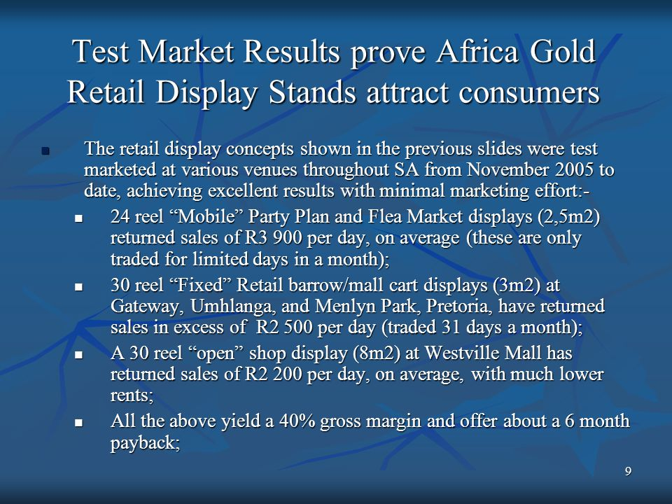 9 Test Market Results prove Africa Gold Retail Display Stands attract consumers The retail display concepts shown in the previous slides were test marketed at various venues throughout SA from November 2005 to date, achieving excellent results with minimal marketing effort:- The retail display concepts shown in the previous slides were test marketed at various venues throughout SA from November 2005 to date, achieving excellent results with minimal marketing effort:- 24 reel Mobile Party Plan and Flea Market displays (2,5m2) returned sales of R3 900 per day, on average (these are only traded for limited days in a month); 24 reel Mobile Party Plan and Flea Market displays (2,5m2) returned sales of R3 900 per day, on average (these are only traded for limited days in a month); 30 reel Fixed Retail barrow/mall cart displays (3m2) at Gateway, Umhlanga, and Menlyn Park, Pretoria, have returned sales in excess of R2 500 per day (traded 31 days a month); 30 reel Fixed Retail barrow/mall cart displays (3m2) at Gateway, Umhlanga, and Menlyn Park, Pretoria, have returned sales in excess of R2 500 per day (traded 31 days a month); A 30 reel open shop display (8m2) at Westville Mall has returned sales of R2 200 per day, on average, with much lower rents; A 30 reel open shop display (8m2) at Westville Mall has returned sales of R2 200 per day, on average, with much lower rents; All the above yield a 40% gross margin and offer about a 6 month payback; All the above yield a 40% gross margin and offer about a 6 month payback;