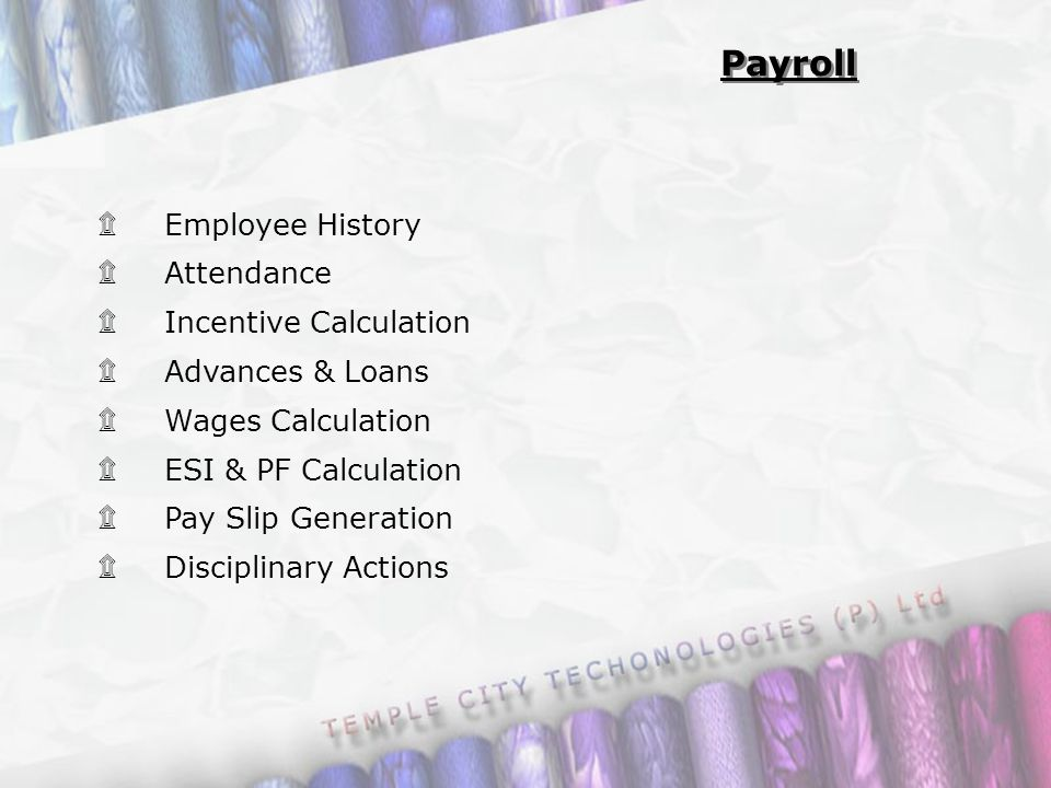 ۩ Employee History ۩ Attendance ۩ Incentive Calculation ۩ Advances & Loans ۩ Wages Calculation ۩ ESI & PF Calculation ۩ Pay Slip Generation ۩ Disciplinary Actions Payroll