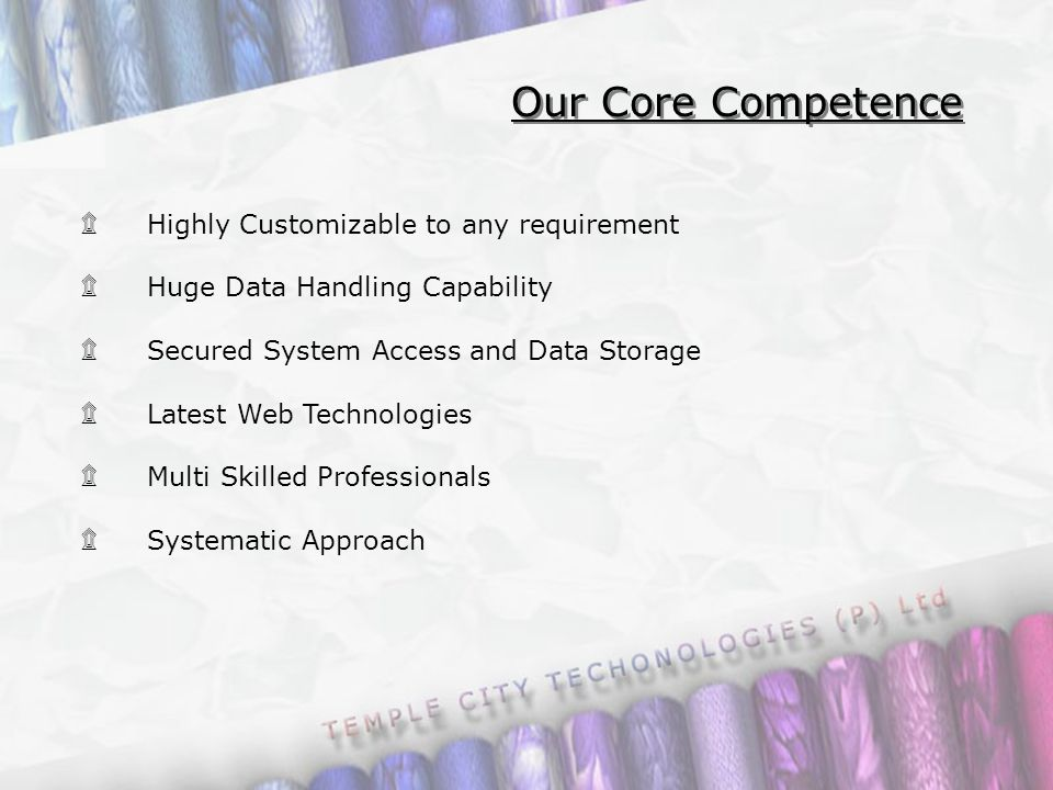 ۩ Highly Customizable to any requirement ۩ Huge Data Handling Capability ۩ Secured System Access and Data Storage ۩ Latest Web Technologies ۩ Multi Skilled Professionals ۩ Systematic Approach Our Core Competence