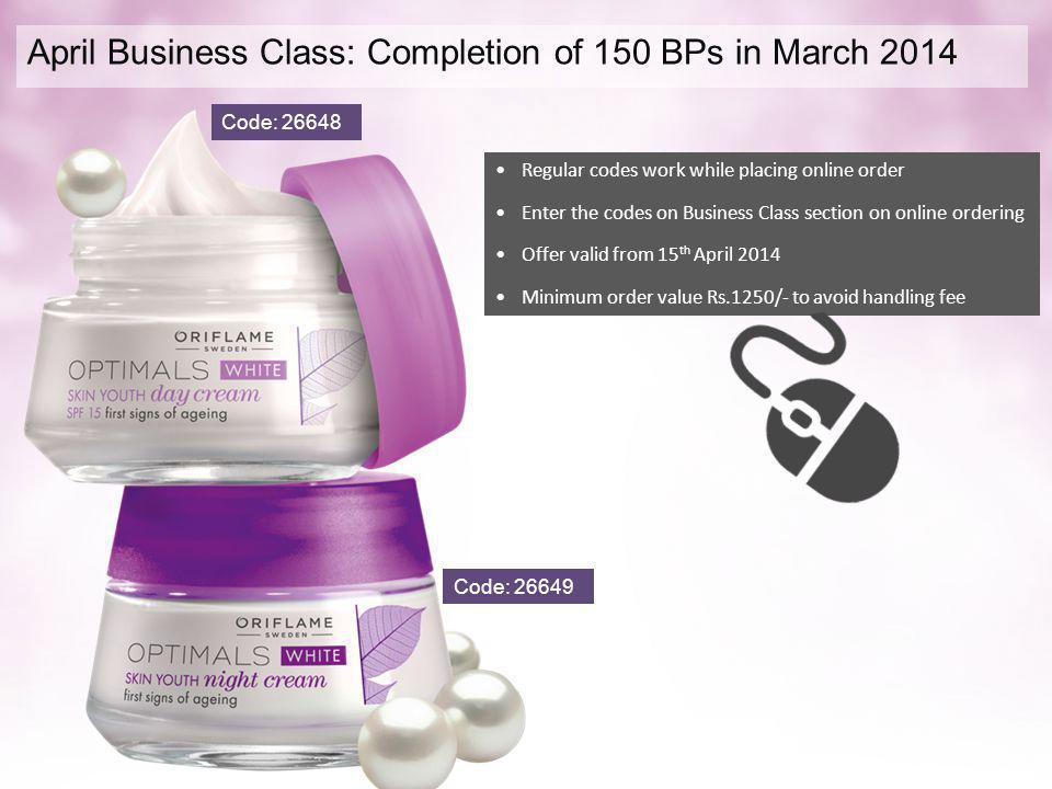 April Business Class: Completion of 150 BPs in March 2014 CODE 565542 & 565543 Regular codes work while placing online order Enter the codes on Business Class section on online ordering Offer valid from 15 th April 2014 Minimum order value Rs.1250/- to avoid handling fee For Rs 205