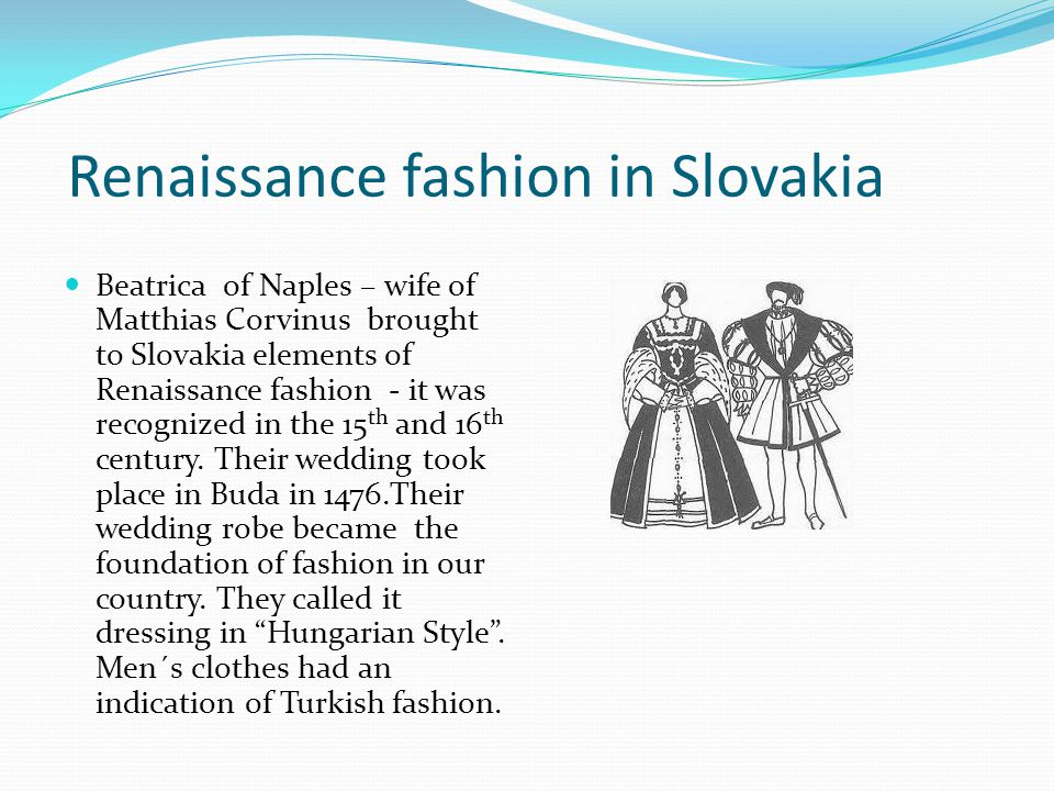 Renaissance fashion in Slovakia Beatrica of Naples – wife of Matthias Corvinus brought to Slovakia elements of Renaissance fashion - it was recognized