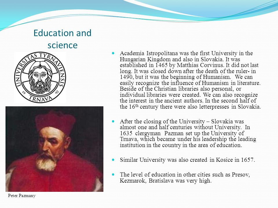 Education and science Academia Istropolitana was the first University in the Hungarian Kingdom and also in Slovakia.