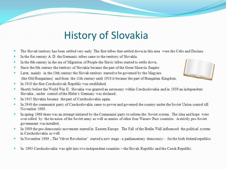 History of Slovakia The Slovak territory has been settled very early. The first tribes that settled down in this area were the Celts and Dacians. In t