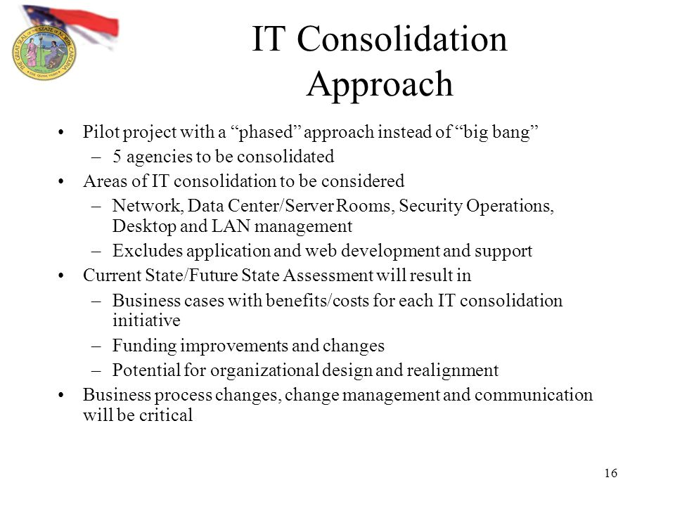 16 IT Consolidation Approach Pilot project with a phased approach instead of big bang –5 agencies to be consolidated Areas of IT consolidation to be considered –Network, Data Center/Server Rooms, Security Operations, Desktop and LAN management –Excludes application and web development and support Current State/Future State Assessment will result in –Business cases with benefits/costs for each IT consolidation initiative –Funding improvements and changes –Potential for organizational design and realignment Business process changes, change management and communication will be critical