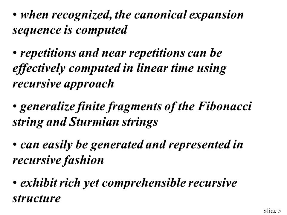 Slide 5 when recognized, the canonical expansion sequence is computed repetitions and near repetitions can be effectively computed in linear time using recursive approach generalize finite fragments of the Fibonacci string and Sturmian strings can easily be generated and represented in recursive fashion exhibit rich yet comprehensible recursive structure