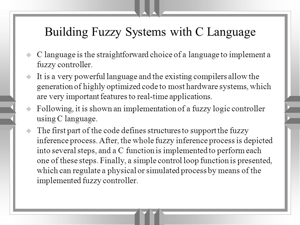 Building Fuzzy Systems with C Language u C language is the straightforward choice of a language to implement a fuzzy controller.