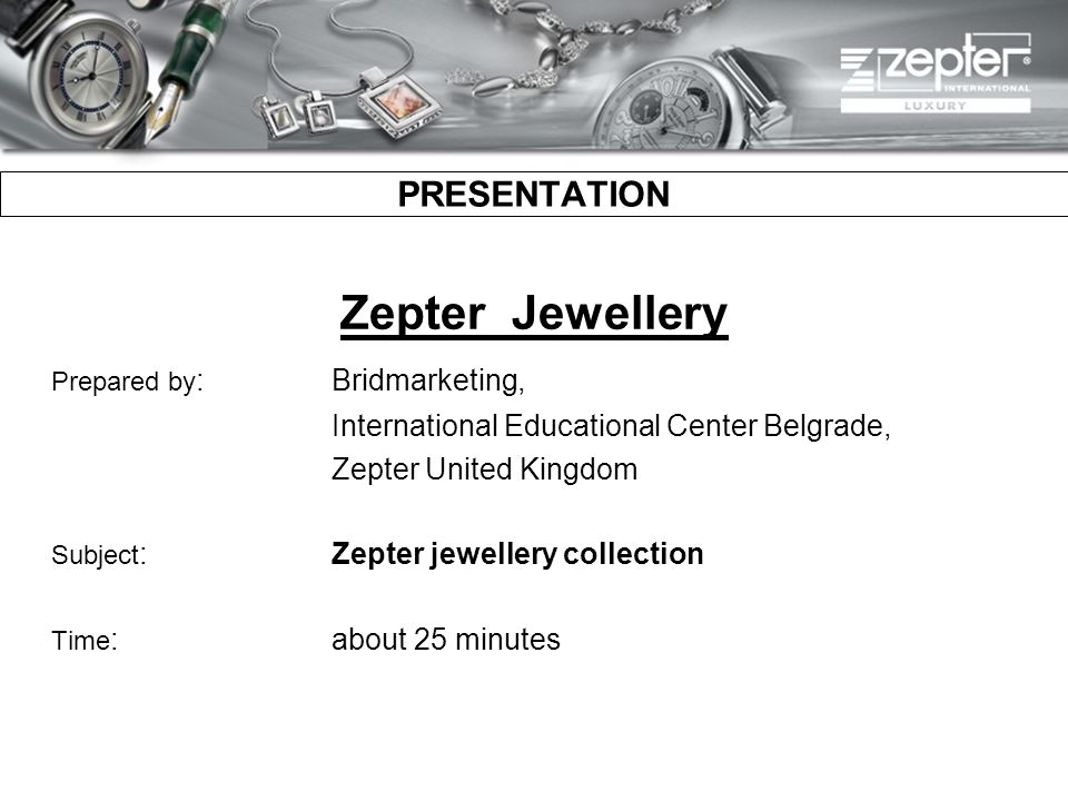 PRESENTATION Zepter Jewellery Prepared by :Bridmarketing, International Educational Center Belgrade, Zepter United Kingdom Subject :Zepter jewellery collection Time :about 25 minutes