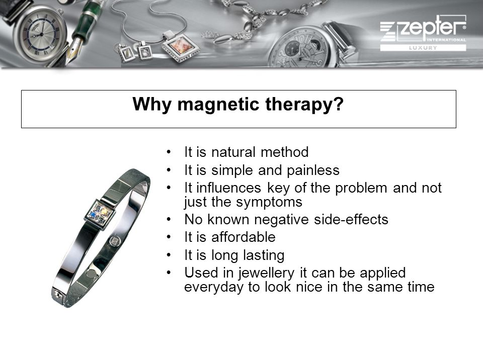 Why magnetic therapy? It is natural method It is simple and painless It influences key of the problem and not just the symptoms No known negative side