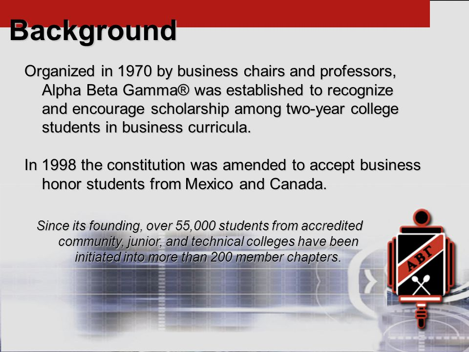 Background Organized in 1970 by business chairs and professors, Alpha Beta Gamma® was established to recognize and encourage scholarship among two-year college students in business curricula.