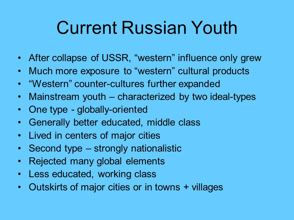 Current Russian Youth After collapse of USSR, western influence only grew Much more exposure to western cultural products Western counter-cultures further expanded Mainstream youth – characterized by two ideal-types One type - globally-oriented Generally better educated, middle class Lived in centers of major cities Second type – strongly nationalistic Rejected many global elements Less educated, working class Outskirts of major cities or in towns + villages
