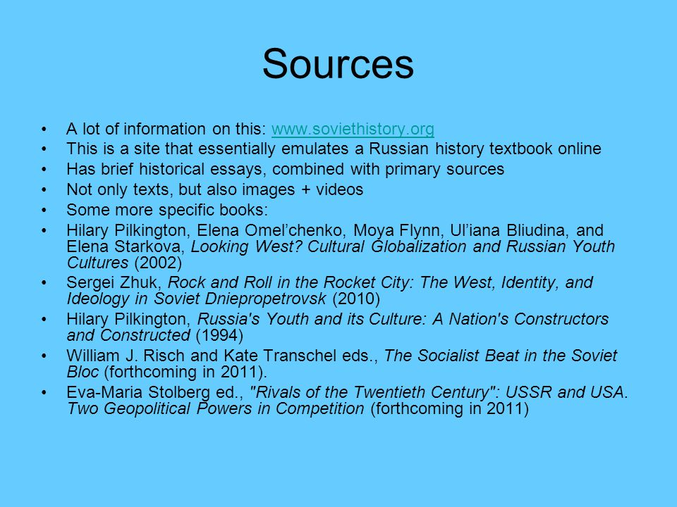 Sources A lot of information on this: www.soviethistory.orgwww.soviethistory.org This is a site that essentially emulates a Russian history textbook online Has brief historical essays, combined with primary sources Not only texts, but also images + videos Some more specific books: Hilary Pilkington, Elena Omelchenko, Moya Flynn, Uliana Bliudina, and Elena Starkova, Looking West.