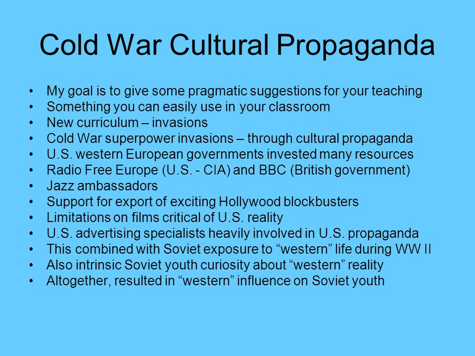 Cold War Cultural Propaganda My goal is to give some pragmatic suggestions for your teaching Something you can easily use in your classroom New curriculum – invasions Cold War superpower invasions – through cultural propaganda U.S.