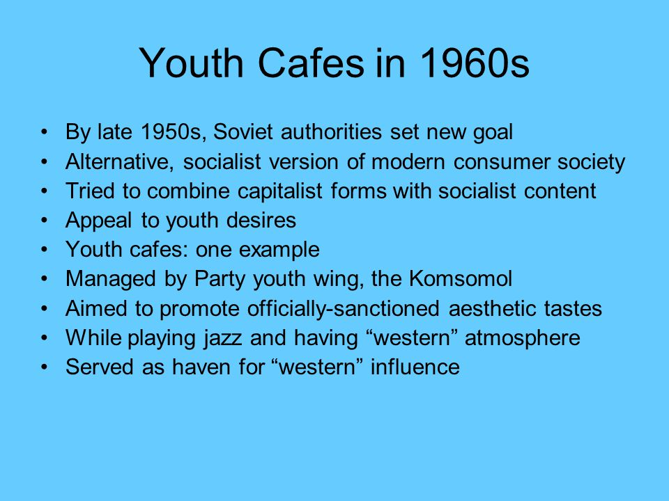 Youth Cafes in 1960s By late 1950s, Soviet authorities set new goal Alternative, socialist version of modern consumer society Tried to combine capitalist forms with socialist content Appeal to youth desires Youth cafes: one example Managed by Party youth wing, the Komsomol Aimed to promote officially-sanctioned aesthetic tastes While playing jazz and having western atmosphere Served as haven for western influence