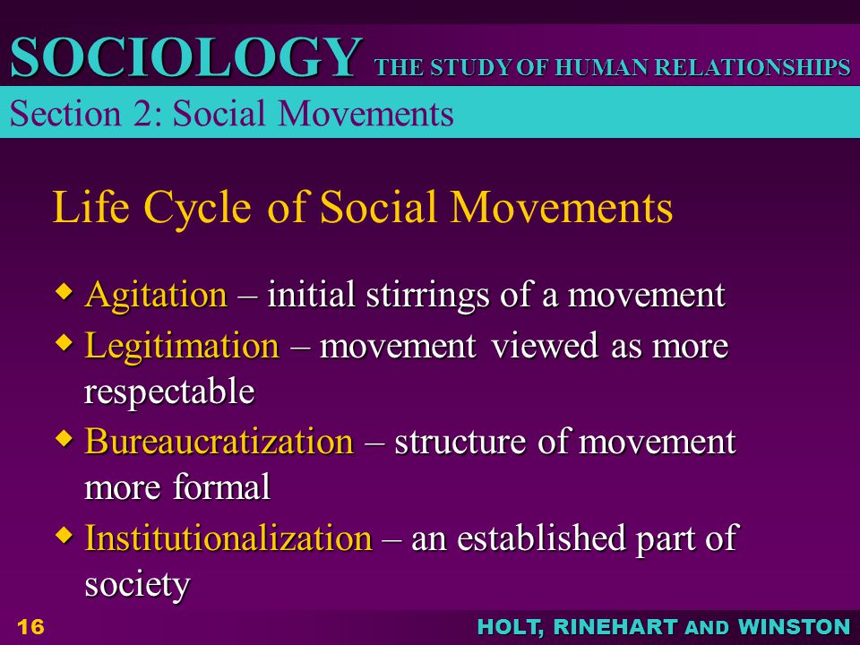 THE STUDY OF HUMAN RELATIONSHIPS SOCIOLOGY HOLT, RINEHART AND WINSTON 16 Life Cycle of Social Movements Agitation – initial stirrings of a movement Agitation – initial stirrings of a movement Legitimation – movement viewed as more respectable Legitimation – movement viewed as more respectable Bureaucratization – structure of movement more formal Bureaucratization – structure of movement more formal Institutionalization – an established part of society Institutionalization – an established part of society Section 2: Social Movements