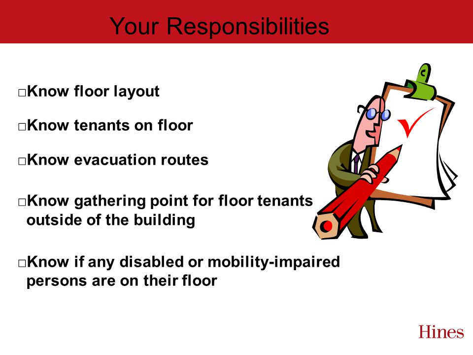 Your Responsibilities Know floor layout Know tenants on floor Know evacuation routes Know gathering point for floor tenants outside of the building Know if any disabled or mobility-impaired persons are on their floor