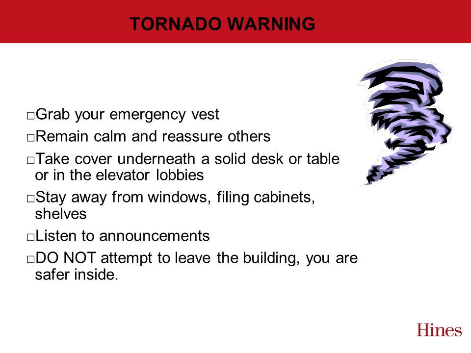 TORNADO WARNING Grab your emergency vest Remain calm and reassure others Take cover underneath a solid desk or table or in the elevator lobbies Stay away from windows, filing cabinets, shelves Listen to announcements DO NOT attempt to leave the building, you are safer inside.