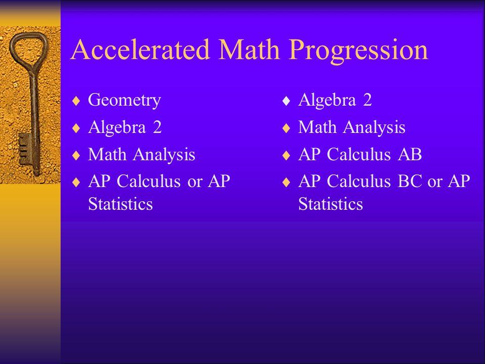 Accelerated Math Progression Geometry Algebra 2 Math Analysis AP Calculus or AP Statistics Algebra 2 Math Analysis AP Calculus AB AP Calculus BC or AP