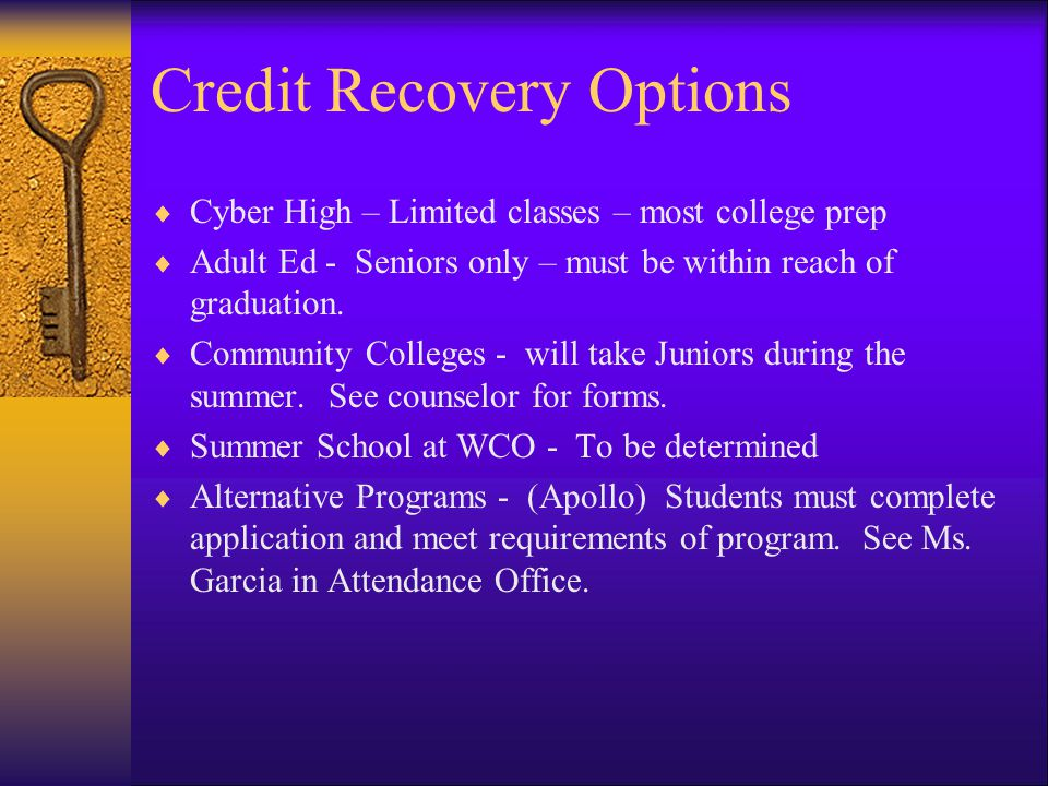 Credit Recovery Options Cyber High – Limited classes – most college prep Adult Ed - Seniors only – must be within reach of graduation.