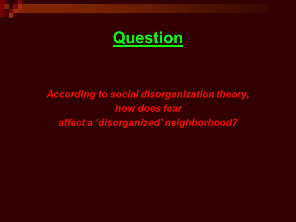 Question According to social disorganization theory, how does fear affect a disorganized neighborhood?