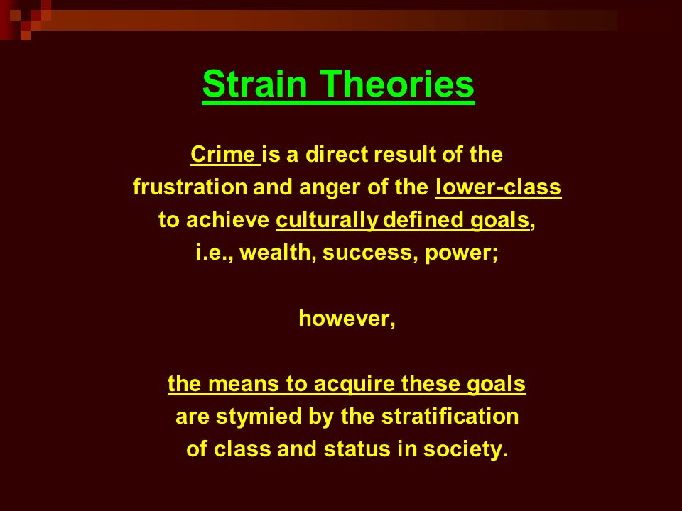 Strain Theories Crime is a direct result of the frustration and anger of the lower-class to achieve culturally defined goals, i.e., wealth, success, p
