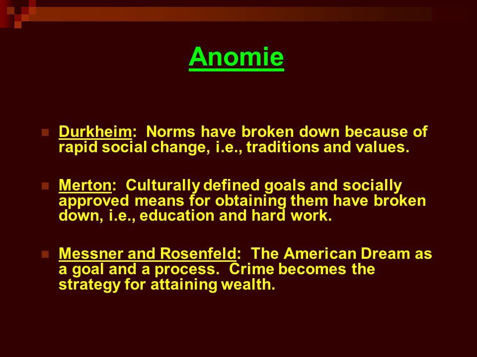 Anomie Durkheim: Norms have broken down because of rapid social change, i.e., traditions and values. Merton: Culturally defined goals and socially app