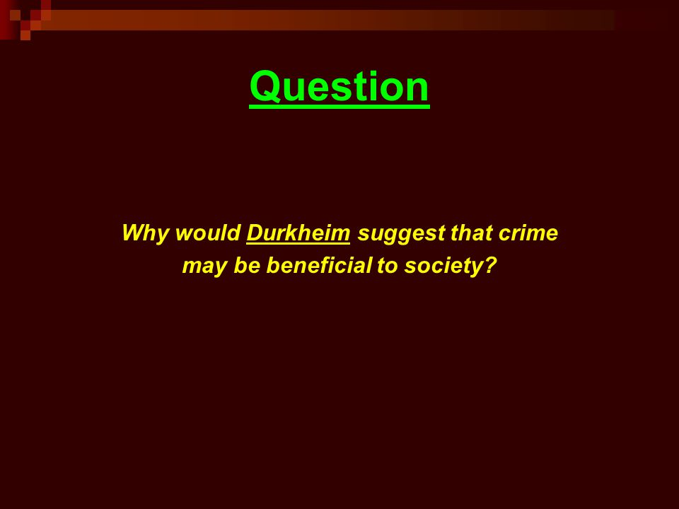 Question Why would Durkheim suggest that crime may be beneficial to society?