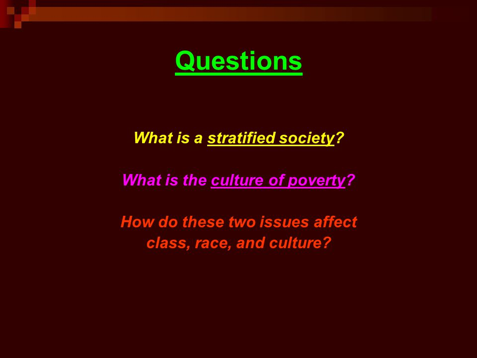 Questions What is a stratified society? What is the culture of poverty? How do these two issues affect class, race, and culture?