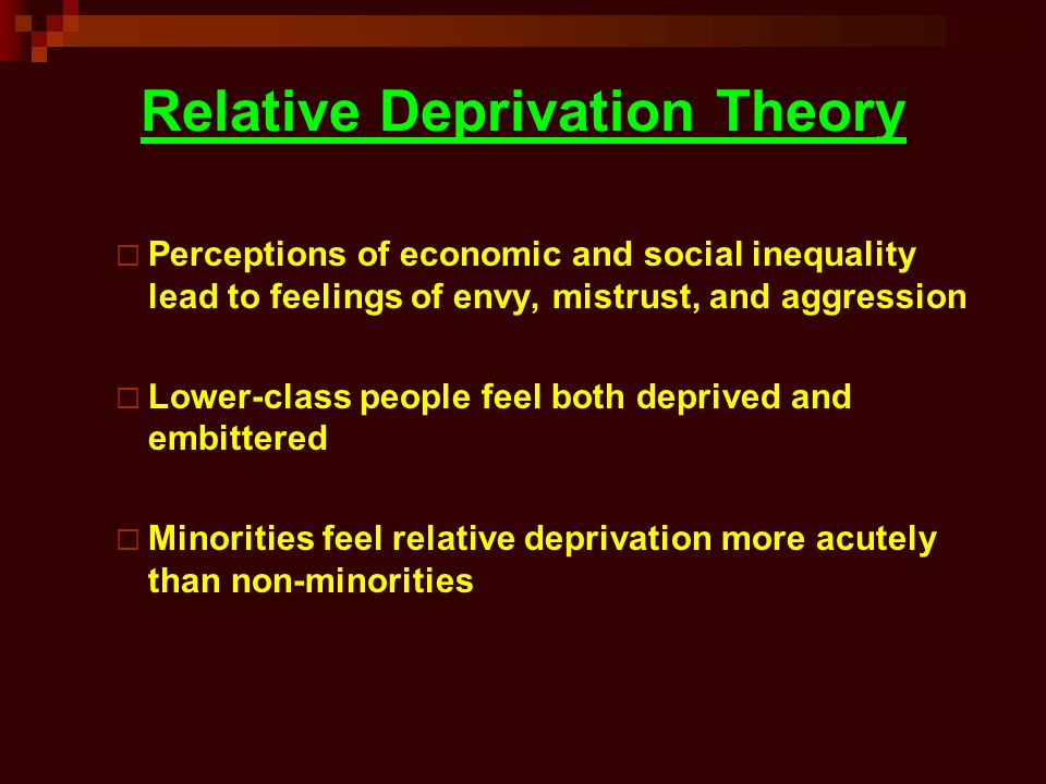 Relative Deprivation Theory Perceptions of economic and social inequality lead to feelings of envy, mistrust, and aggression Lower-class people feel b
