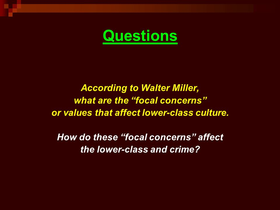 Questions According to Walter Miller, what are the focal concerns or values that affect lower-class culture. How do these focal concerns affect the lo