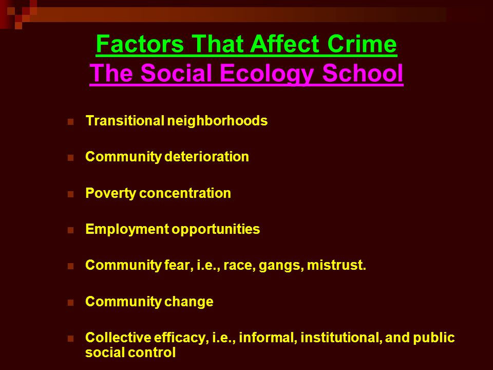 Factors That Affect Crime The Social Ecology School Transitional neighborhoods Community deterioration Poverty concentration Employment opportunities