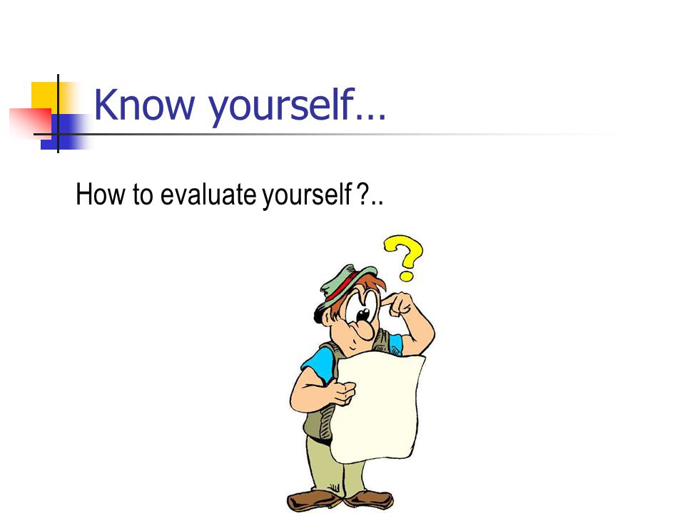 Know yourself… How to evaluate yourself ..