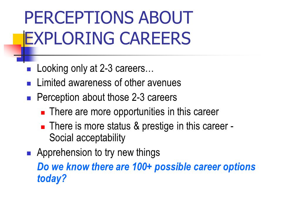 PERCEPTIONS ABOUT EXPLORING CAREERS Looking only at 2-3 careers… Limited awareness of other avenues Perception about those 2-3 careers There are more opportunities in this career There is more status & prestige in this career - Social acceptability Apprehension to try new things Do we know there are 100+ possible career options today