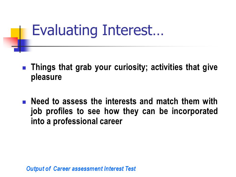Evaluating Interest… Things that grab your curiosity; activities that give pleasure Need to assess the interests and match them with job profiles to see how they can be incorporated into a professional career Output of Career assessment Interest Test